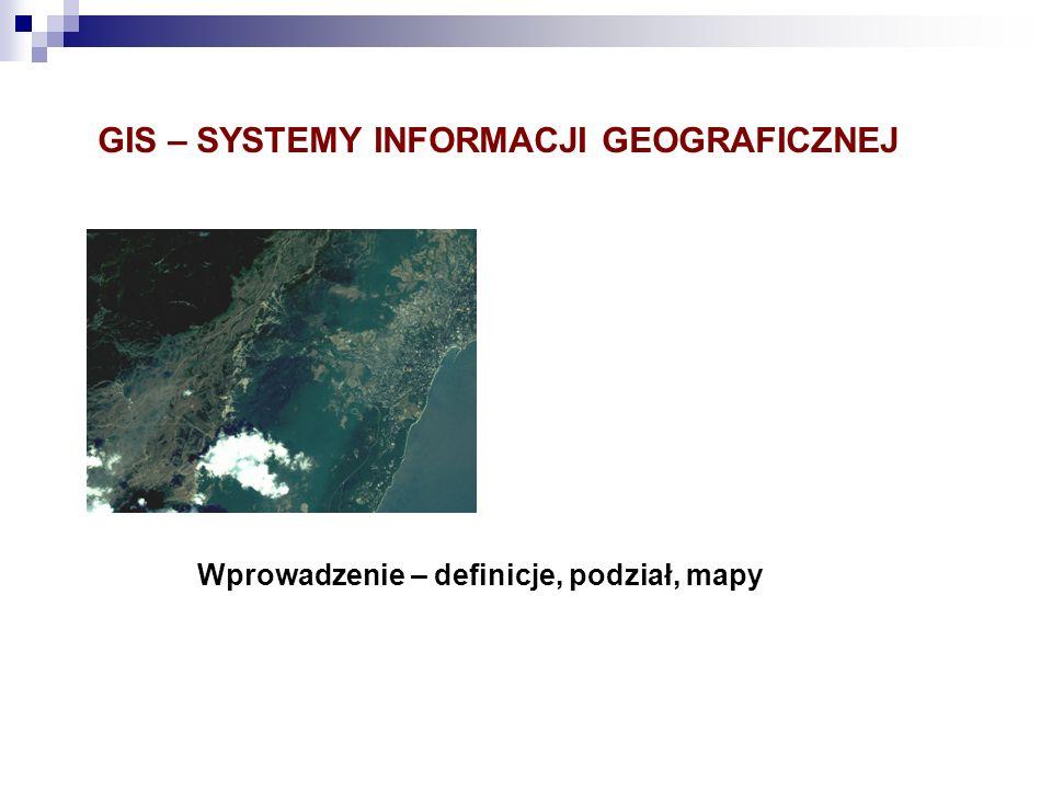 GIS – SYSTEMY INFORMACJI GEOGRAFICZNEJ Wprowadzenie – definicje, podział, mapy