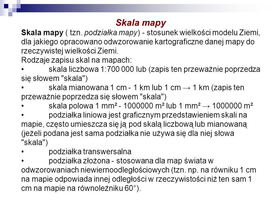 Skala mapy Skala mapy ( tzn. podziałka mapy) - stosunek wielkości modelu Ziemi, dla jakiego opracowano odwzorowanie kartograficzne danej mapy do rzecz