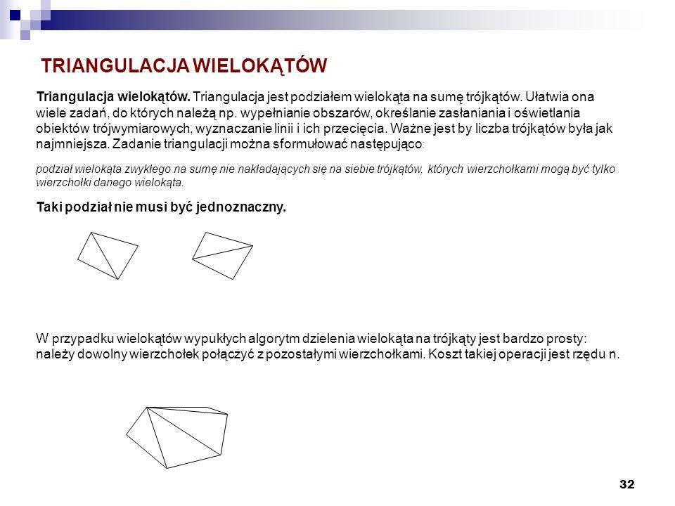 32 Triangulacja wielokątów. Triangulacja jest podziałem wielokąta na sumę trójkątów. Ułatwia ona wiele zadań, do których należą np. wypełnianie obszar
