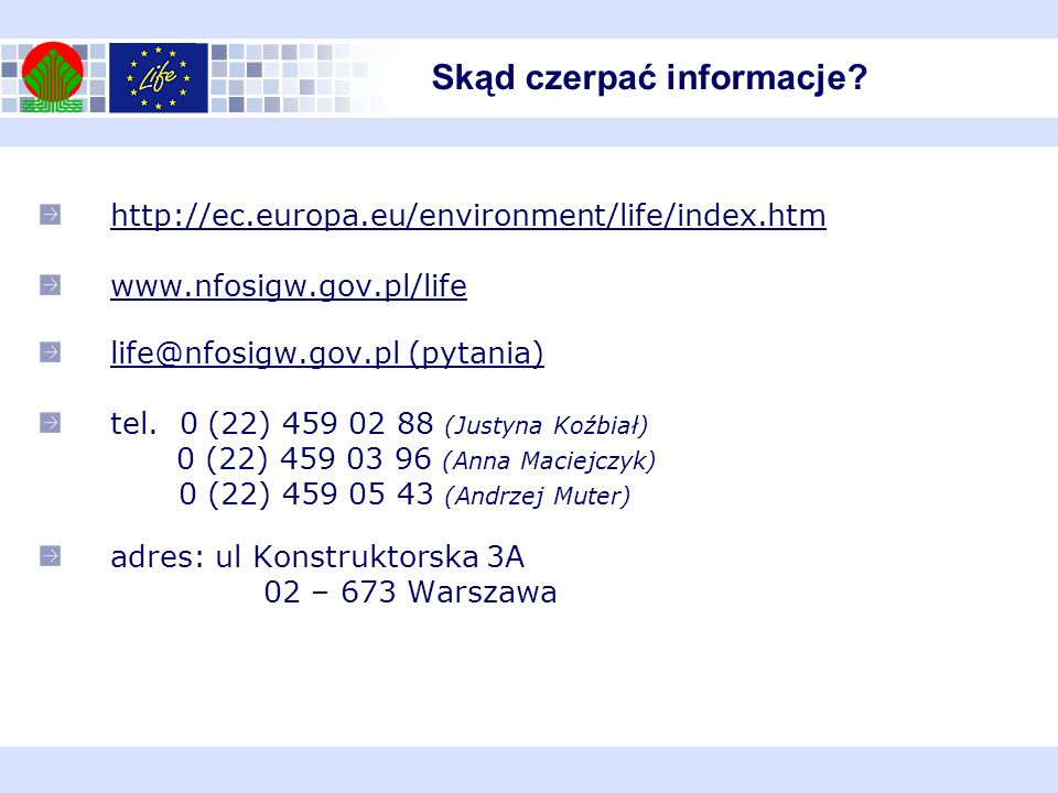 http://ec.europa.eu/environment/life/index.htm www.nfosigw.gov.pl/life life@nfosigw.gov.pl (pytania) tel. 0 (22) 459 02 88 (Justyna Koźbiał) 0 (22) 45