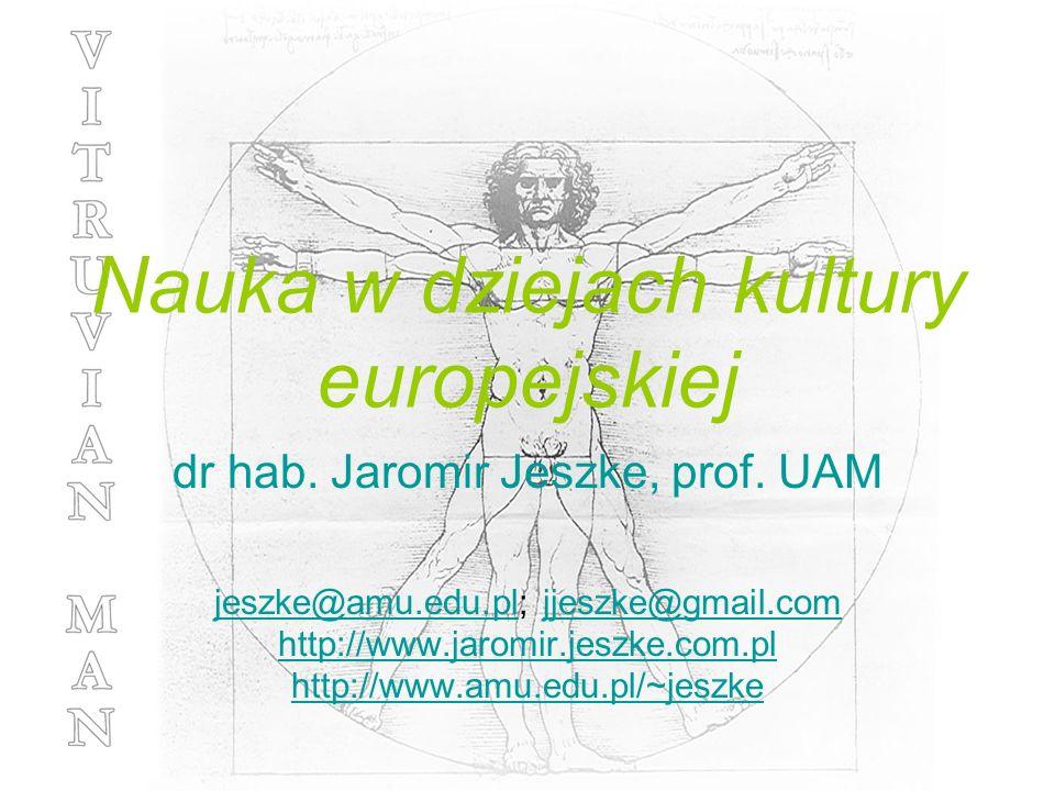 Nauka w dziejach kultury europejskiej dr hab. Jaromir Jeszke, prof. UAM jeszke@amu.edu.pljeszke@amu.edu.pl; jjeszke@gmail.comjjeszke@gmail.com http://