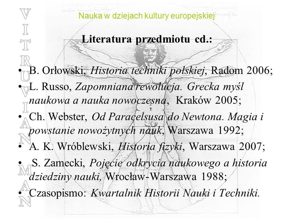 Nauka w dziejach kultury europejskiej Literatura przedmiotu cd.: B. Orłowski, Historia techniki polskiej, Radom 2006; L. Russo, Zapomniana rewolucja.