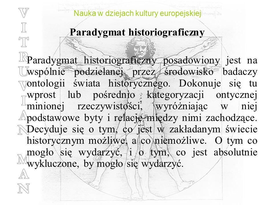 Nauka w dziejach kultury europejskiej Paradygmat historiograficzny Paradygmat historiograficzny posadowiony jest na wspólnie podzielanej przez środowi