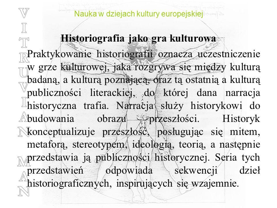 Nauka w dziejach kultury europejskiej Historiografia jako gra kulturowa Praktykowanie historiografii oznacza uczestniczenie w grze kulturowej, jaka ro