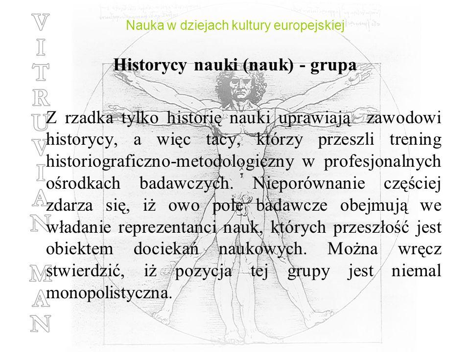 Nauka w dziejach kultury europejskiej Historycy nauki (nauk) - grupa Z rzadka tylko historię nauki uprawiają zawodowi historycy, a więc tacy, którzy p