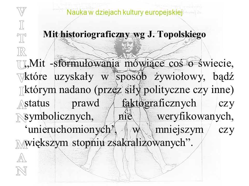 Mit historiograficzny wg J. Topolskiego Mit -sformułowania mówiące coś o świecie, które uzyskały w sposób żywiołowy, bądź którym nadano (przez siły po