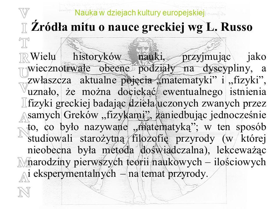 Nauka w dziejach kultury europejskiej Źródła mitu o nauce greckiej wg L. Russo Wielu historyków nauki, przyjmując jako wiecznotrwałe obecne podziały n