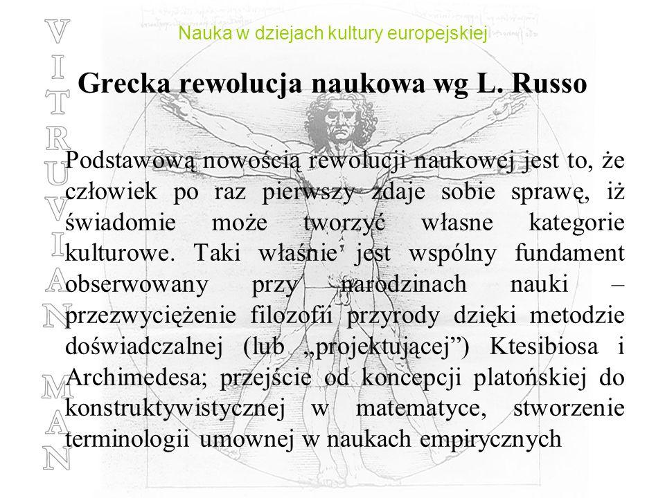 Nauka w dziejach kultury europejskiej Grecka rewolucja naukowa wg L. Russo Podstawową nowością rewolucji naukowej jest to, że człowiek po raz pierwszy