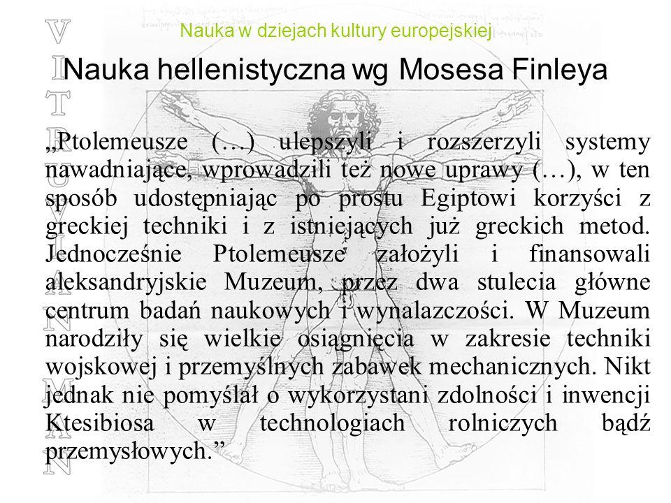 Nauka w dziejach kultury europejskiej Nauka hellenistyczna wg Mosesa Finleya Ptolemeusze (…) ulepszyli i rozszerzyli systemy nawadniające, wprowadzili