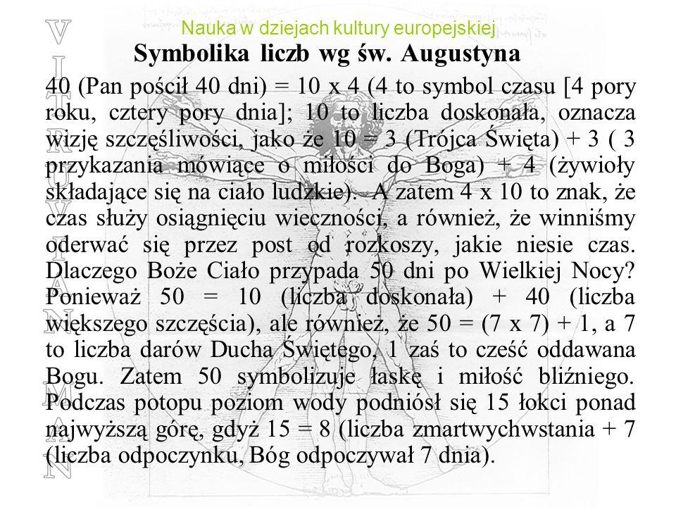 Nauka w dziejach kultury europejskiej Symbolika liczb wg św. Augustyna 40 (Pan pościł 40 dni) = 10 x 4 (4 to symbol czasu [4 pory roku, cztery pory dn
