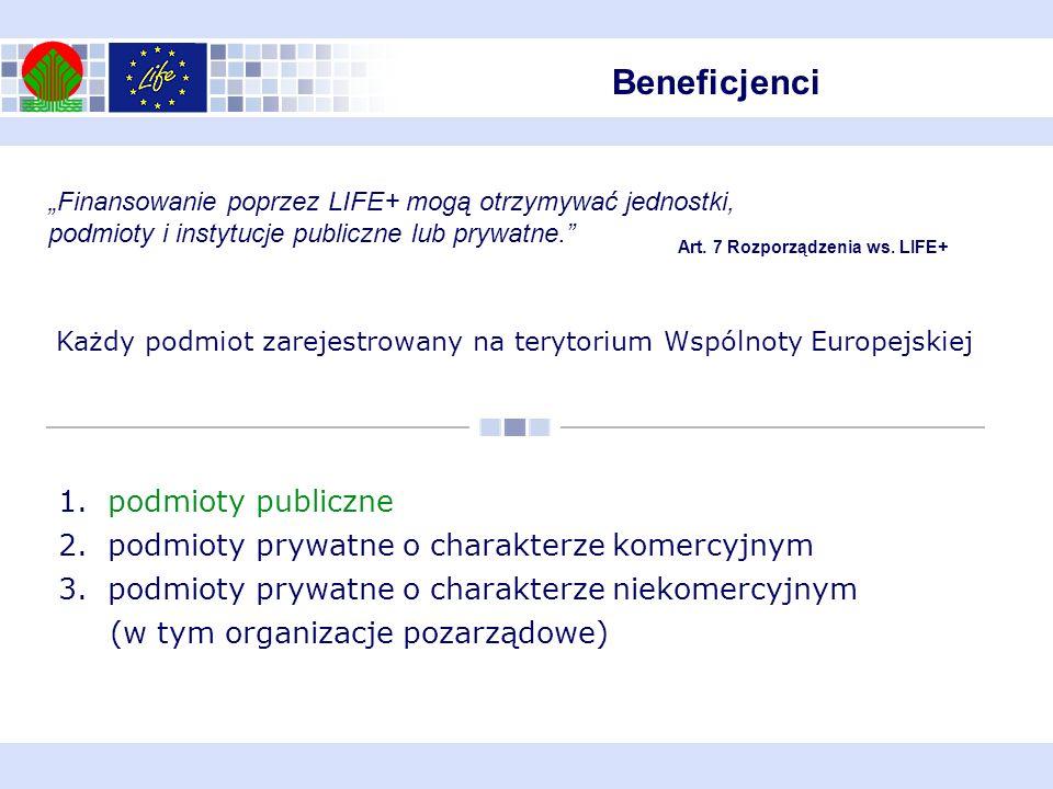Beneficjenci Finansowanie poprzez LIFE+ mogą otrzymywać jednostki, podmioty i instytucje publiczne lub prywatne. Art. 7 Rozporządzenia ws. LIFE+ Każdy