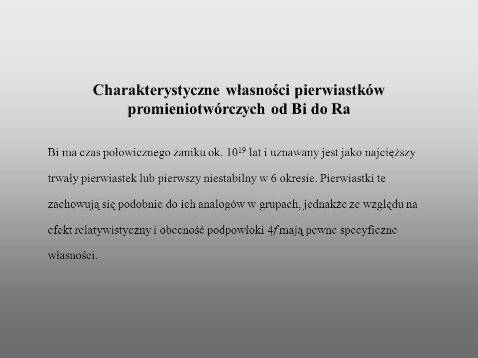 Charakterystyczne własności pierwiastków promieniotwórczych od Bi do Ra Bi ma czas połowicznego zaniku ok. 10 19 lat i uznawany jest jako najcięższy t