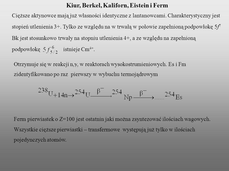 Kiur, Berkel, Kaliforn, Eistein i Ferm Cięższe aktynowce mają już własności identyczne z lantanowcami. Charakterystyczny jest stopień utlenienia 3+. T