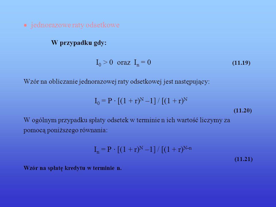 jednorazowe raty odsetkowe W przypadku gdy: I 0 > 0 oraz I n = 0 (11.19) Wzór na obliczanie jednorazowej raty odsetkowej jest następujący: I 0 = P · [(1 + r) N –1] / [(1 + r) N (11.20) W ogólnym przypadku spłaty odsetek w terminie n ich wartość liczymy za pomocą poniższego równania: I n = P · [(1 + r) N –1] / [(1 + r) N-n (11.21) Wzór na spłatę kredytu w terminie n.