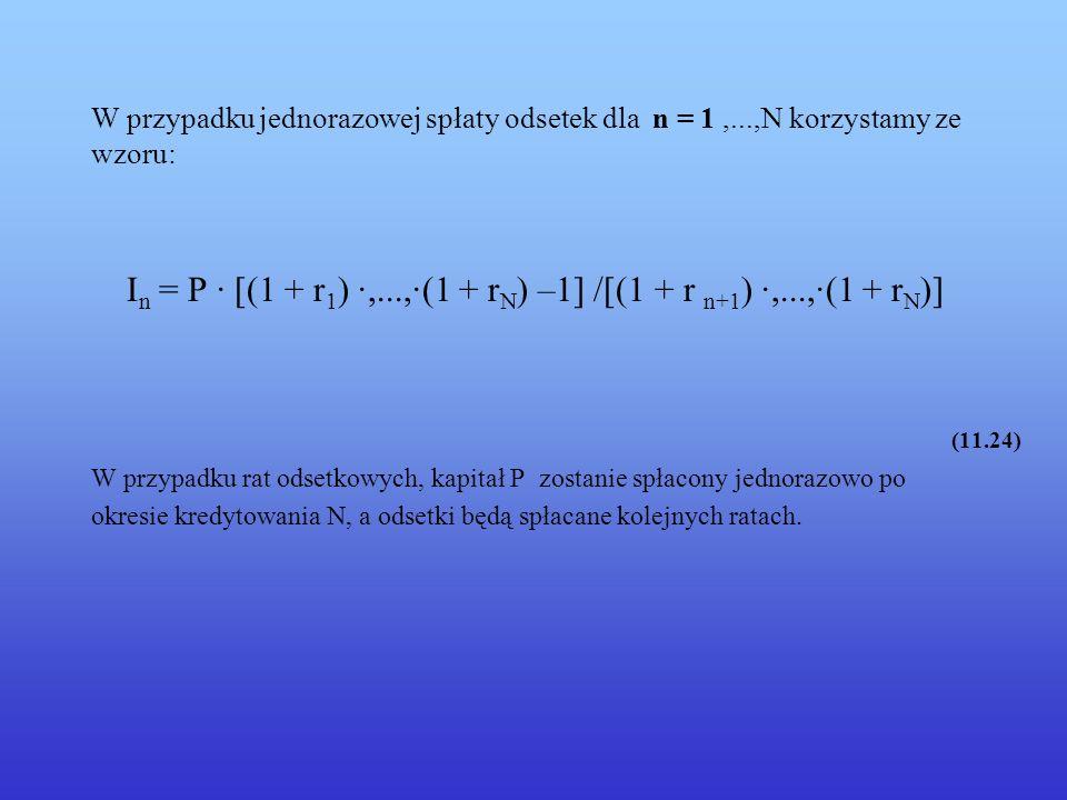 W przypadku jednorazowej spłaty odsetek dla n = 1,...,N korzystamy ze wzoru: I n = P · [(1 + r 1 ) ·,...,·(1 + r N ) –1] /[(1 + r n+1 ) ·,...,·(1 + r N )] (11.24) W przypadku rat odsetkowych, kapitał P zostanie spłacony jednorazowo po okresie kredytowania N, a odsetki będą spłacane kolejnych ratach.