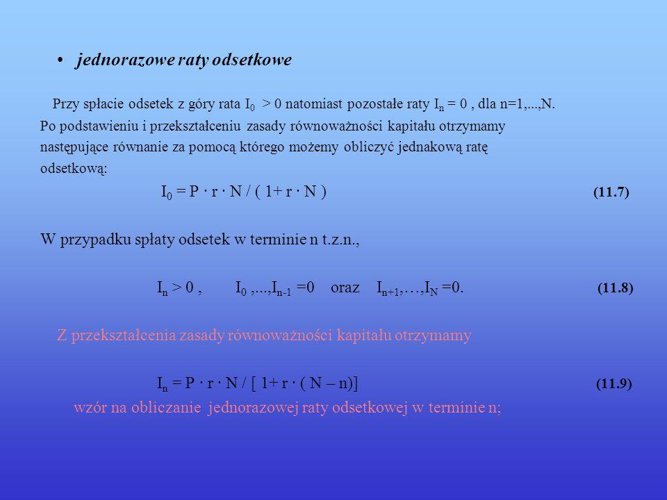 jednorazowe raty odsetkowe Przy spłacie odsetek z góry rata I 0 > 0 natomiast pozostałe raty I n = 0, dla n=1,...,N. Po podstawieniu i przekształceniu