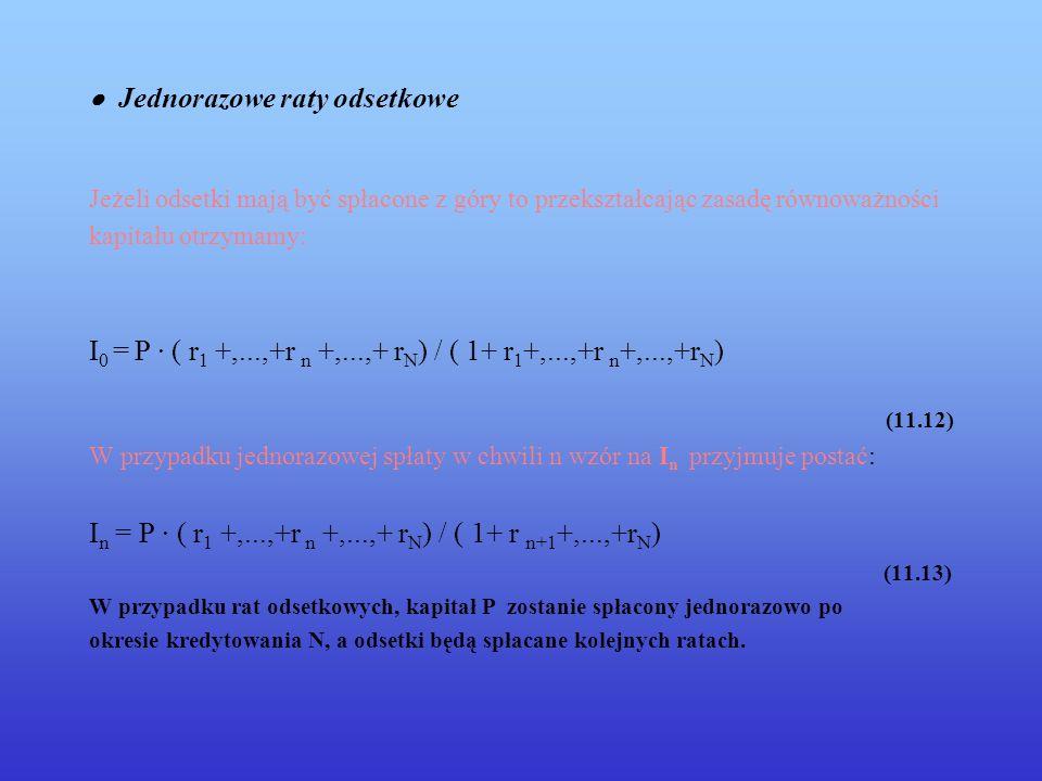 Jednorazowe raty odsetkowe Jeżeli odsetki mają być spłacone z góry to przekształcając zasadę równoważności kapitału otrzymamy: I 0 = P · ( r 1 +,...,+r n +,...,+ r N ) / ( 1+ r 1 +,...,+r n +,...,+r N ) (11.12) W przypadku jednorazowej spłaty w chwili n wzór na I n przyjmuje postać: I n = P · ( r 1 +,...,+r n +,...,+ r N ) / ( 1+ r n+1 +,...,+r N ) (11.13) W przypadku rat odsetkowych, kapitał P zostanie spłacony jednorazowo po okresie kredytowania N, a odsetki będą spłacane kolejnych ratach.