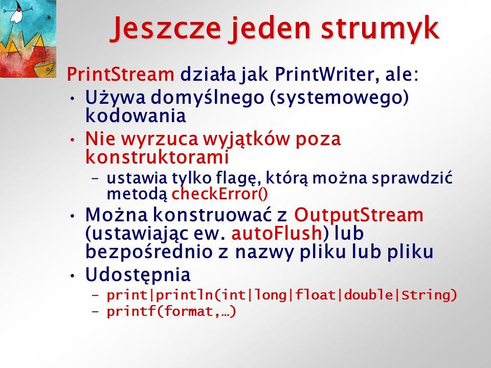Jeszcze jeden strumyk PrintStream działa jak PrintWriter, ale: Używa domyślnego (systemowego) kodowania Nie wyrzuca wyjątków poza konstruktorami –ustawia tylko flagę, którą można sprawdzić metodą checkError() Można konstruować z OutputStream (ustawiając ew.
