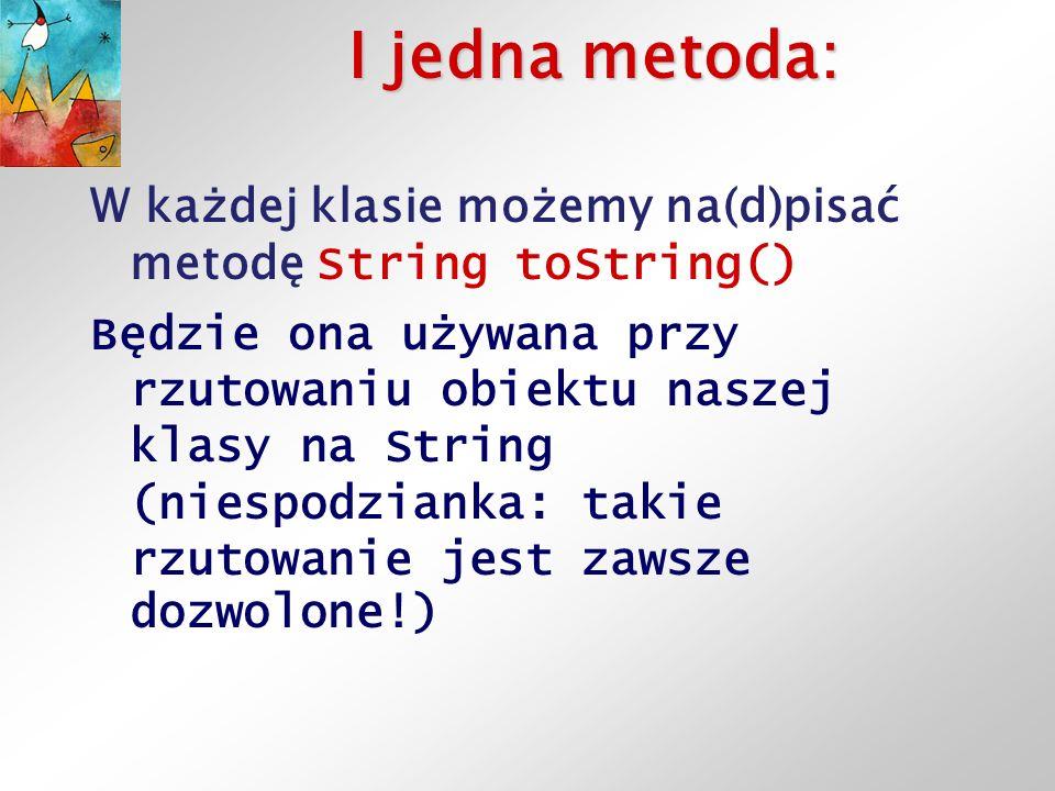 I jedna metoda: W każdej klasie możemy na(d)pisać metodę String toString() Będzie ona używana przy rzutowaniu obiektu naszej klasy na String (niespodzianka: takie rzutowanie jest zawsze dozwolone!)