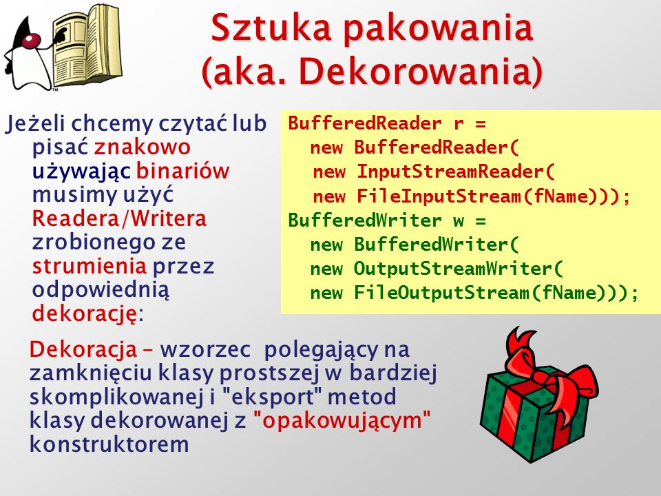 Sztuka pakowania (aka. Dekorowania) Jeżeli chcemy czytać lub pisać znakowo używając binariów musimy użyć Readera/Writera zrobionego ze strumienia prze