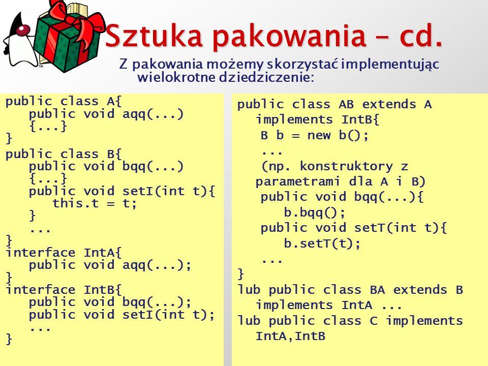 Sztuka pakowania – cd. Z pakowania możemy skorzystać implementując wielokrotne dziedziczenie: public class A{ public void aqq(...) {...} } public clas