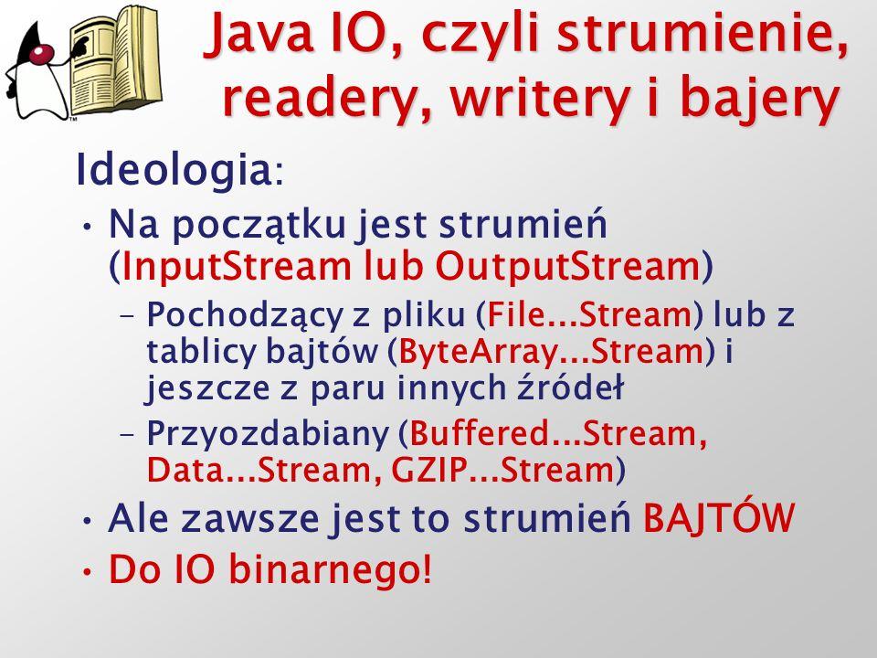 Java IO, czyli strumienie, readery, writery i bajery Ideologia : Na początku jest strumień (InputStream lub OutputStream) –Pochodzący z pliku (File...
