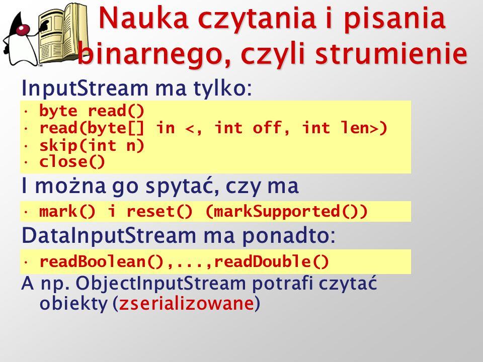 Nauka czytania i pisania binarnego, czyli strumienie InputStream ma tylko: byte read() read(byte[] in ) skip(int n) close() I można go spytać, czy ma