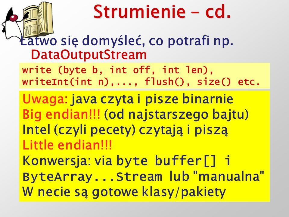 Strumienie – cd. Łatwo się domyśleć, co potrafi np. DataOutputStream write (byte b, int off, int len), writeInt(int n),..., flush(), size() etc. Uwaga
