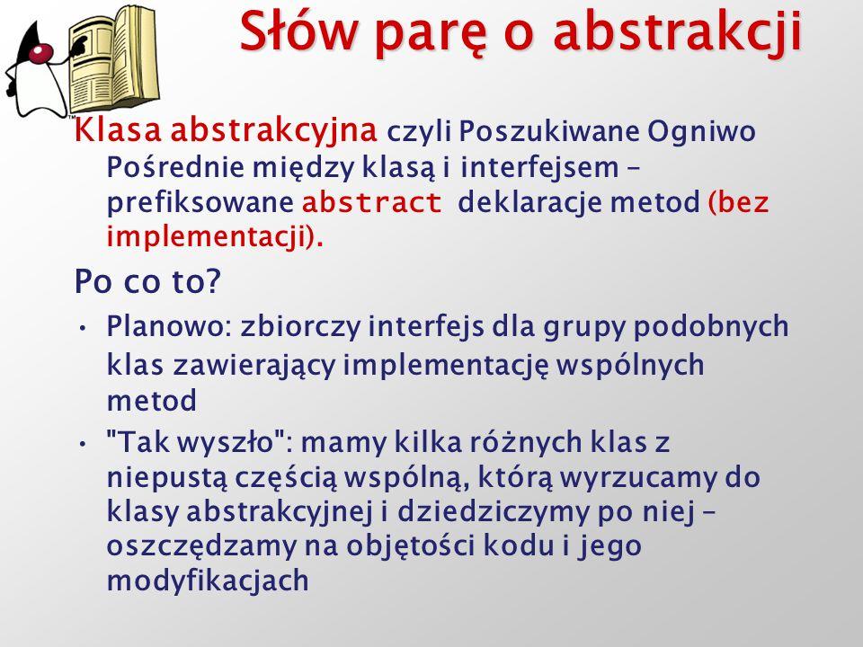 Słów parę o abstrakcji Klasa abstrakcyjna czyli Poszukiwane Ogniwo Pośrednie między klasą i interfejsem – prefiksowane abstract deklaracje metod (bez