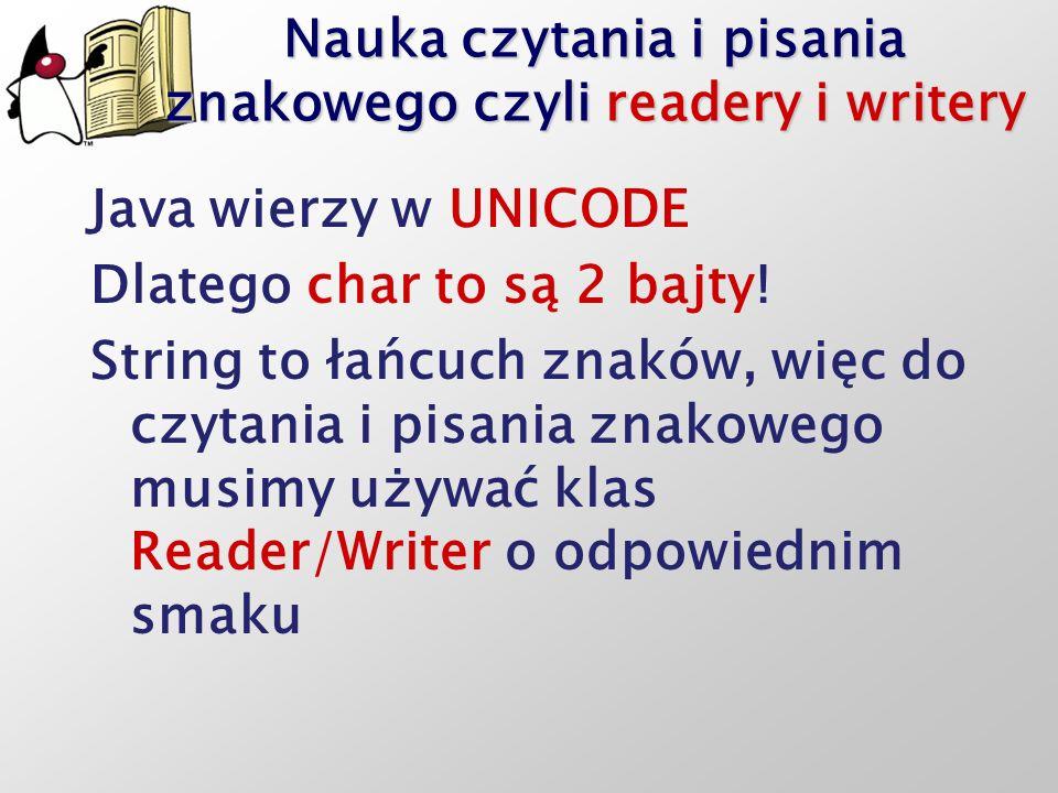 Nauka czytania i pisania znakowego czyli readery i writery Java wierzy w UNICODE Dlatego char to są 2 bajty! String to łańcuch znaków, więc do czytani
