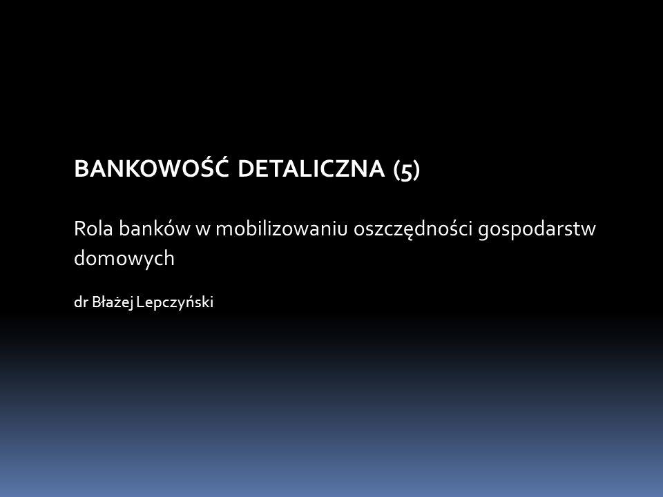 BANKOWOŚĆ DETALICZNA (5) Rola banków w mobilizowaniu oszczędności gospodarstw domowych dr Błażej Lepczyński