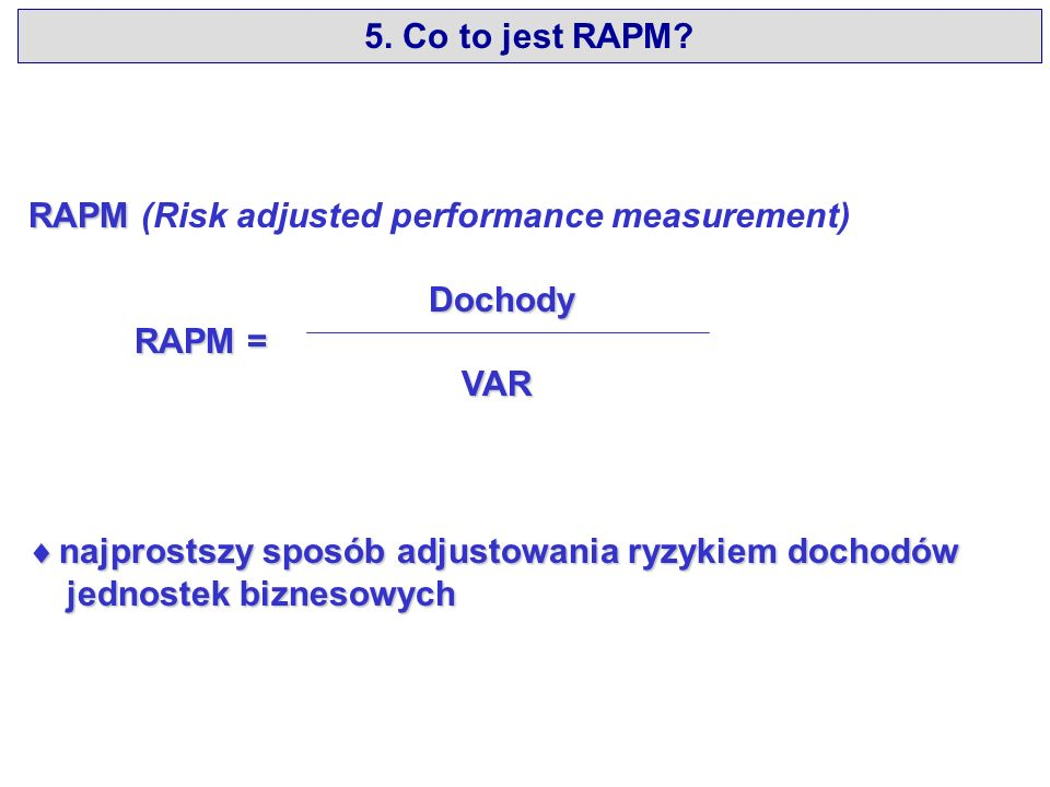 RAPM RAPM (Risk adjusted performance measurement) Dochody Dochody RAPM = RAPM = VAR VAR najprostszy sposób adjustowania ryzykiem dochodów najprostszy