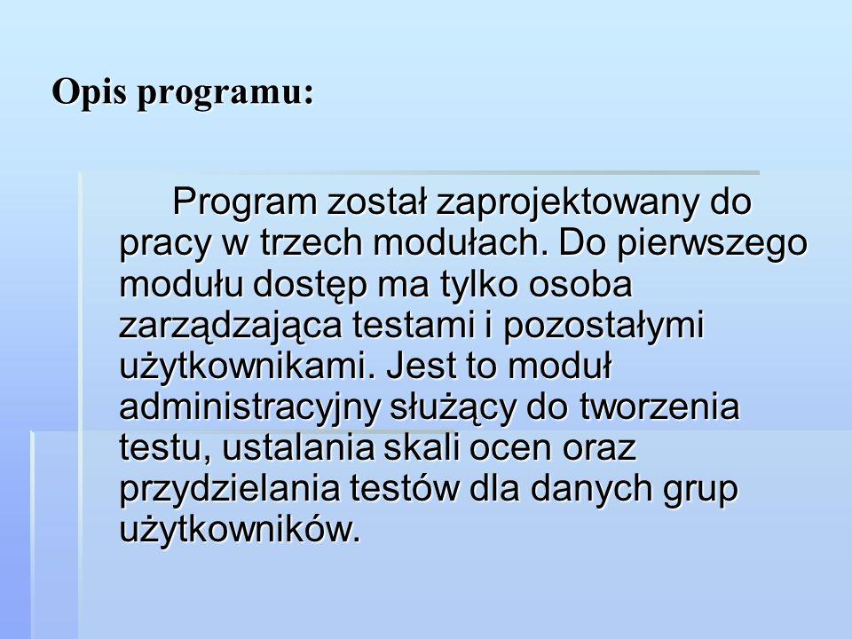 Opis programu: Program został zaprojektowany do pracy w trzech modułach. Do pierwszego modułu dostęp ma tylko osoba zarządzająca testami i pozostałymi