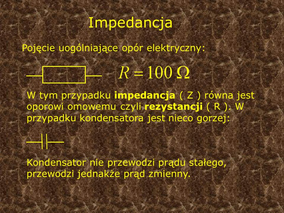 Impedancja Pojęcie uogólniające opór elektryczny: W tym przypadku impedancja ( Z ) równa jest oporowi omowemu czyli rezystancji ( R ). W przypadku kon