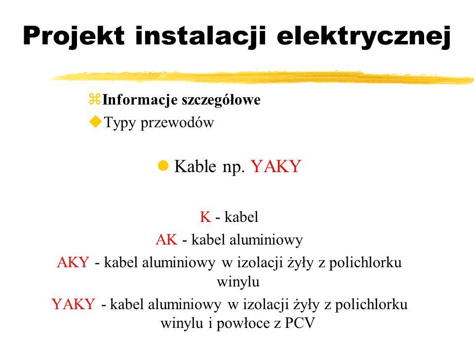 Projekt instalacji elektrycznej Informacje szczegółowe Typy przewodów Kable np. YAKY K - kabel AK - kabel aluminiowy AKY - kabel aluminiowy w izolacji