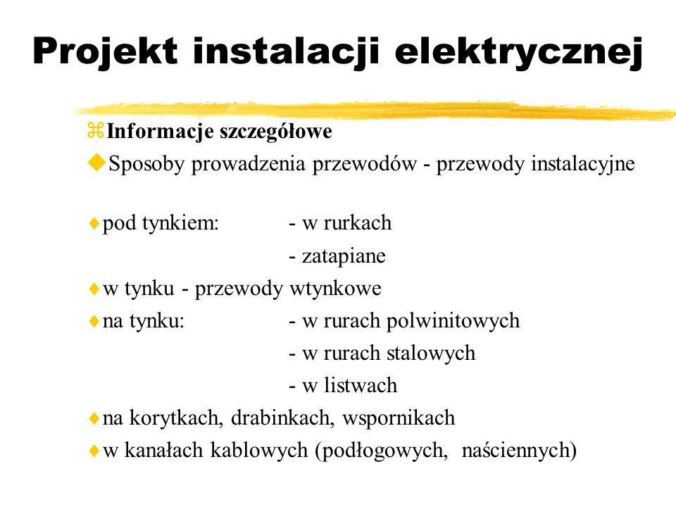 Projekt instalacji elektrycznej Informacje szczegółowe Sposoby prowadzenia przewodów - przewody instalacyjne pod tynkiem:- w rurkach - zatapiane w tyn