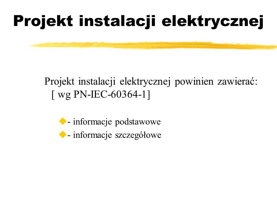 Projekt instalacji elektrycznej Projekt instalacji elektrycznej powinien zawierać: [ wg PN-IEC-60364-1] - informacje podstawowe - informacje szczegóło