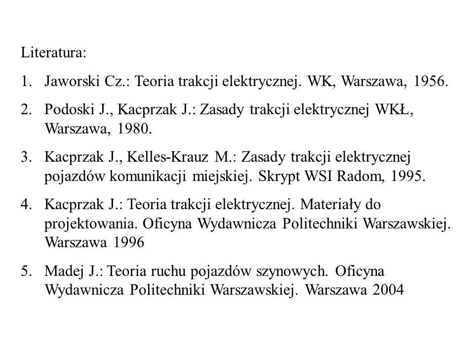 Literatura: 1.Jaworski Cz.: Teoria trakcji elektrycznej. WK, Warszawa, 1956. 2.Podoski J., Kacprzak J.: Zasady trakcji elektrycznej WKŁ, Warszawa, 198