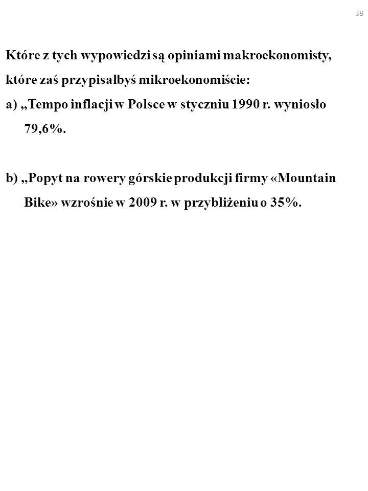 38 Które z tych wypowiedzi są opiniami makroekonomisty, które zaś przypisałbyś mikroekonomiście: a) Tempo inflacji w Polsce w styczniu 1990 r. wyniosł