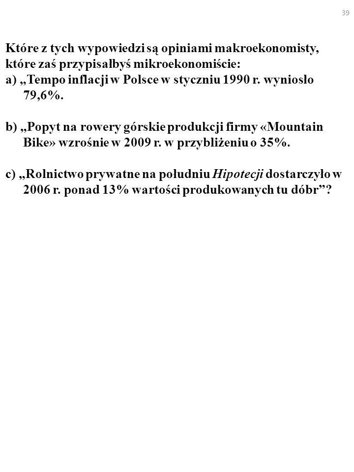 39 Które z tych wypowiedzi są opiniami makroekonomisty, które zaś przypisałbyś mikroekonomiście: a) Tempo inflacji w Polsce w styczniu 1990 r. wyniosł