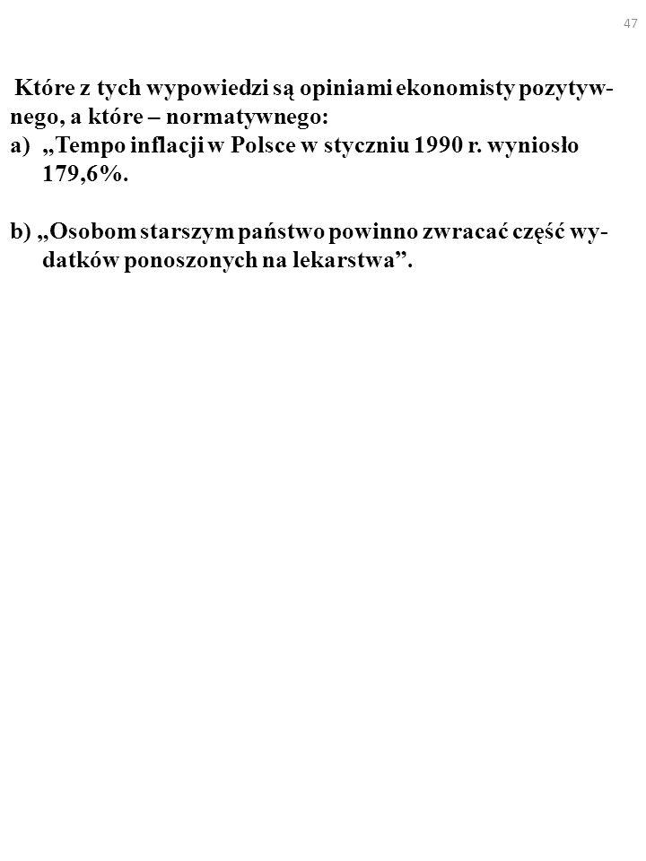 47 Które z tych wypowiedzi są opiniami ekonomisty pozytyw- nego, a które – normatywnego: a)Tempo inflacji w Polsce w styczniu 1990 r. wyniosło 179,6%.