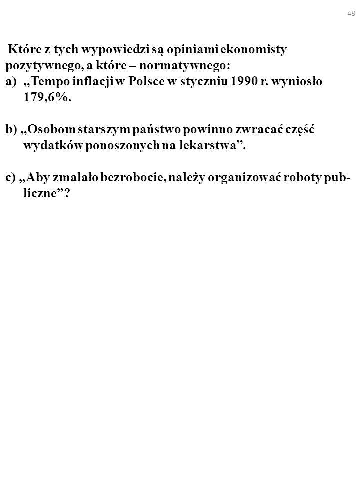 48 Które z tych wypowiedzi są opiniami ekonomisty pozytywnego, a które – normatywnego: a)Tempo inflacji w Polsce w styczniu 1990 r. wyniosło 179,6%. b