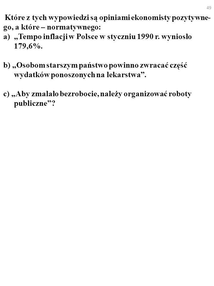 49 Które z tych wypowiedzi są opiniami ekonomisty pozytywne- go, a które – normatywnego: a)Tempo inflacji w Polsce w styczniu 1990 r. wyniosło 179,6%.