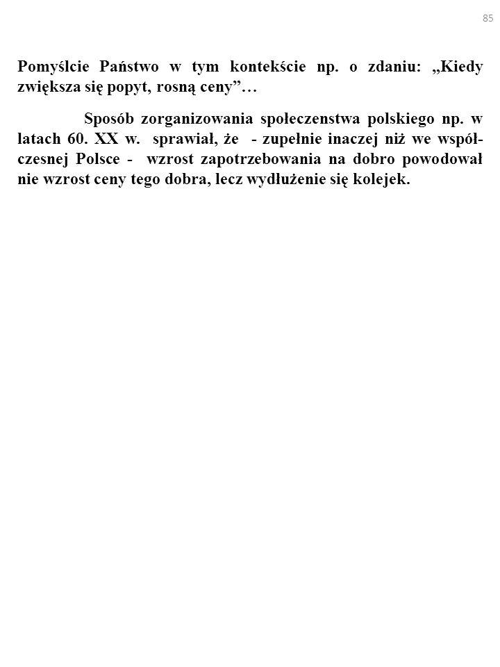 85 Pomyślcie Państwo w tym kontekście np. o zdaniu: Kiedy zwiększa się popyt, rosną ceny… Sposób zorganizowania społeczenstwa polskiego np. w latach 6