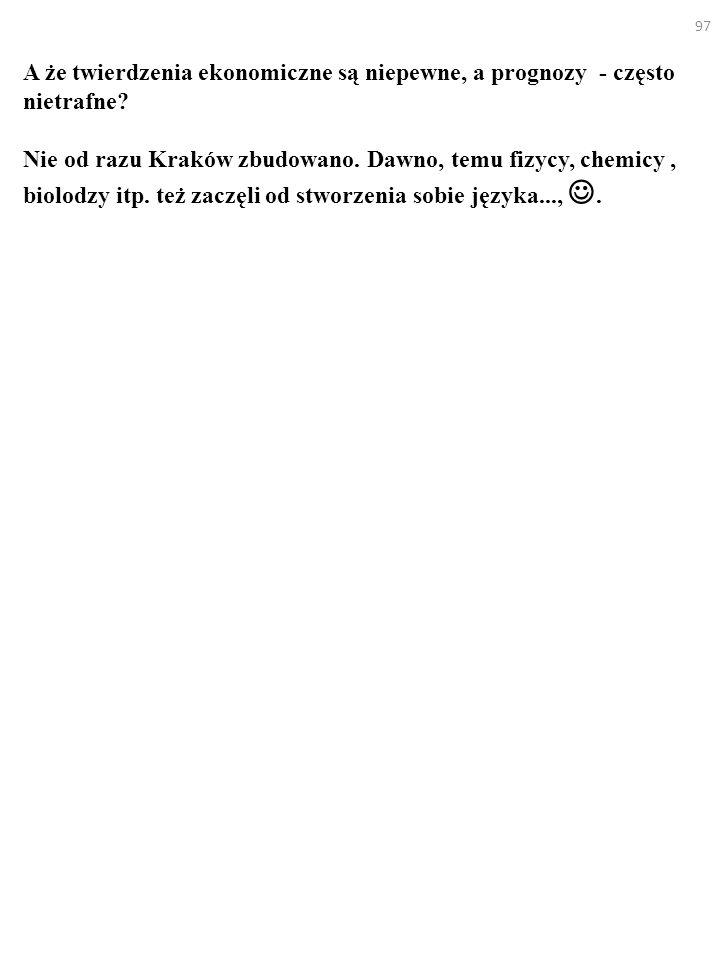 97 A że twierdzenia ekonomiczne są niepewne, a prognozy - często nietrafne? Nie od razu Kraków zbudowano. Dawno, temu fizycy, chemicy, biolodzy itp. t