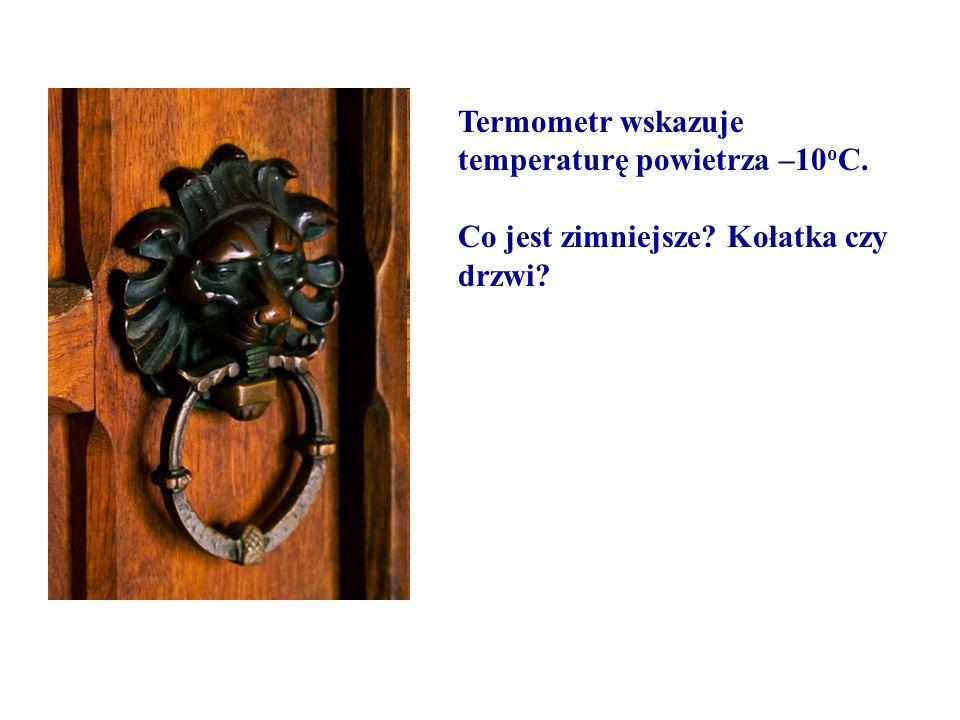 Termometr wskazuje temperaturę powietrza –10 o C. Co jest zimniejsze? Kołatka czy drzwi?