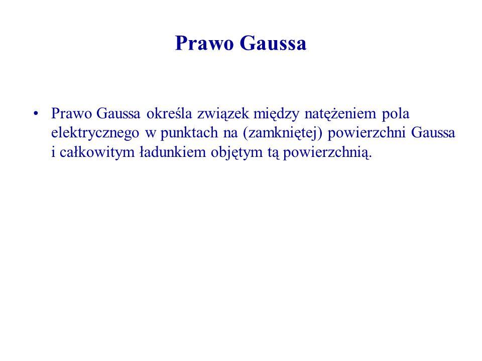 Prawo Gaussa Prawo Gaussa określa związek między natężeniem pola elektrycznego w punktach na (zamkniętej) powierzchni Gaussa i całkowitym ładunkiem objętym tą powierzchnią.