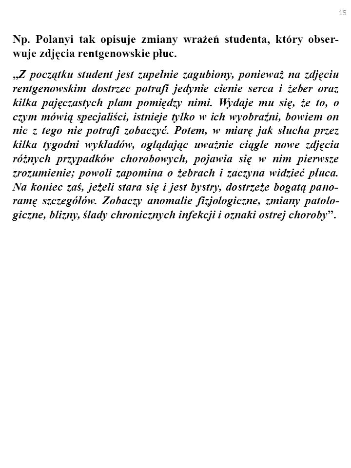 15 Np. Polanyi tak opisuje zmiany wrażeń studenta, który obser- wuje zdjęcia rentgenowskie płuc. Z początku student jest zupełnie zagubiony, ponieważ