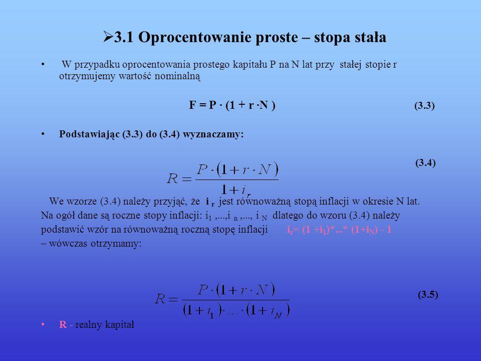3.1 Oprocentowanie proste – stopa stała W przypadku oprocentowania prostego kapitału P na N lat przy stałej stopie r otrzymujemy wartość nominalną F = P · (1 + r ·N ) (3.3) Podstawiając (3.3) do (3.4) wyznaczamy: (3.4) We wzorze (3.4) należy przyjąć, że i r jest równoważną stopą inflacji w okresie N lat.