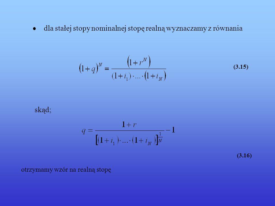 3.4 Oprocentowanie składane – stopa zmienna Inflacja Lokując aktualny kapitał P na N lat przy rocznej stopie procentowej r otrzymamy w przypadku oprocentowania składanego ze zmienną stopą r Dla zmiennych stóp procentowych: r 1,...,r n,...,r N F = P · (1 + r 1 ) · … ·(1 + r N ) (3.17) Podstawiając odpowiednio wartości nominalne (3.17) do (3.13) otrzymamy: dla zmiennej stopy (3.18)